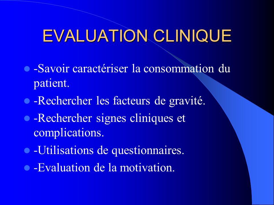 Évaluation Clinique Savoir caractériser la consommation de son patient Rechercher des facteurs de gravite (Modalités de consommation, individuels, environnementaux) Rechercher signes cliniques, complications
