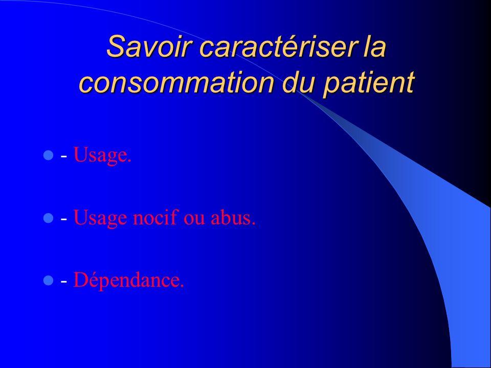 Savoir caractériser la consommation du patient - Usage. - Usage nocif ou abus. - Dépendance.