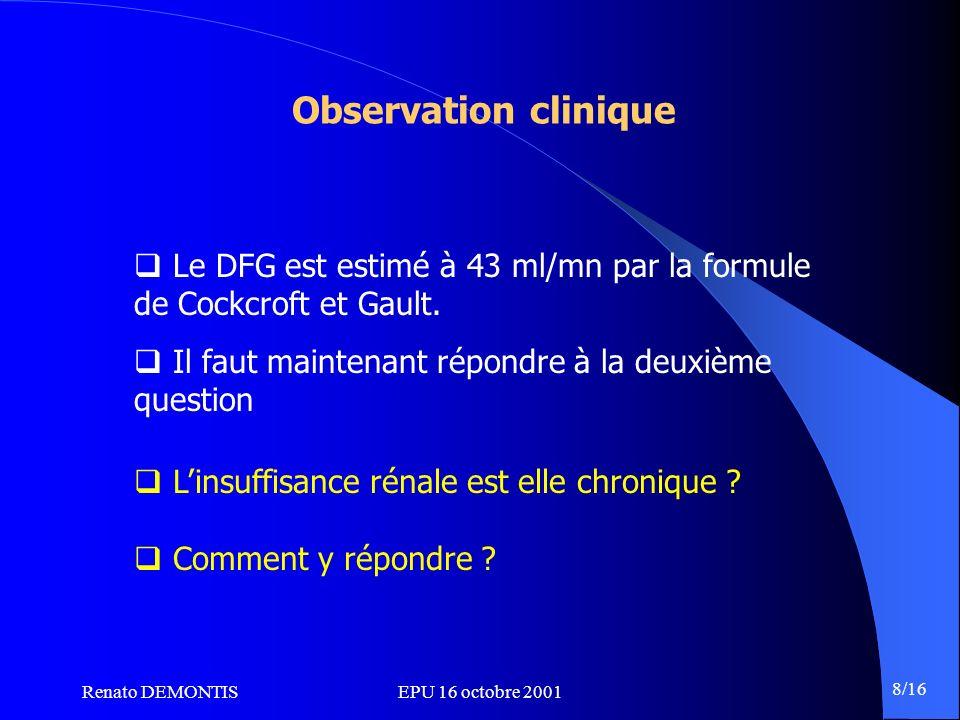 Renato DEMONTISEPU 16 octobre 2001 8/16 Observation clinique Le DFG est estimé à 43 ml/mn par la formule de Cockcroft et Gault. Il faut maintenant rép