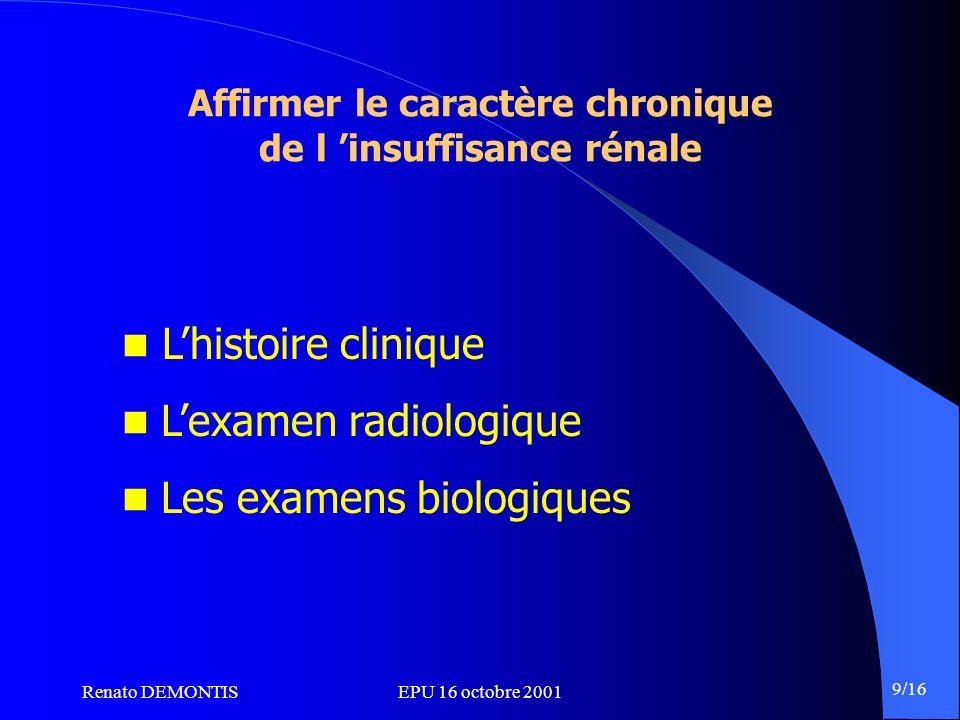 Renato DEMONTISEPU 16 octobre 2001 9/16 Affirmer le caractère chronique de l insuffisance rénale Lhistoire clinique Lexamen radiologique Les examens b