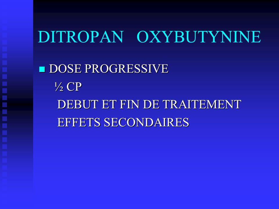 DITROPAN OXYBUTYNINE DOSE PROGRESSIVE DOSE PROGRESSIVE ½ CP ½ CP DEBUT ET FIN DE TRAITEMENT DEBUT ET FIN DE TRAITEMENT EFFETS SECONDAIRES EFFETS SECON