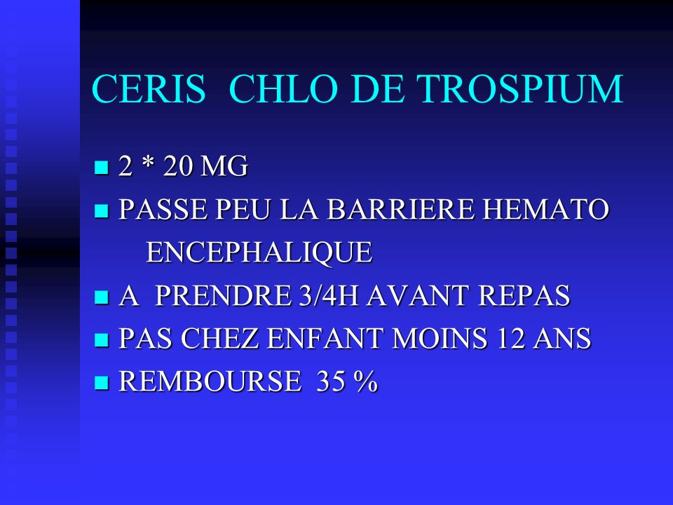 CERIS CHLO DE TROSPIUM 2 * 20 MG 2 * 20 MG PASSE PEU LA BARRIERE HEMATO PASSE PEU LA BARRIERE HEMATO ENCEPHALIQUE ENCEPHALIQUE A PRENDRE 3/4H AVANT RE