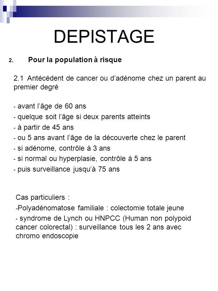 DEPISTAGE 2. Pour la population à risque 2.1 Antécédent de cancer ou dadénome chez un parent au premier degré - avant lâge de 60 ans - quelque soit lâ