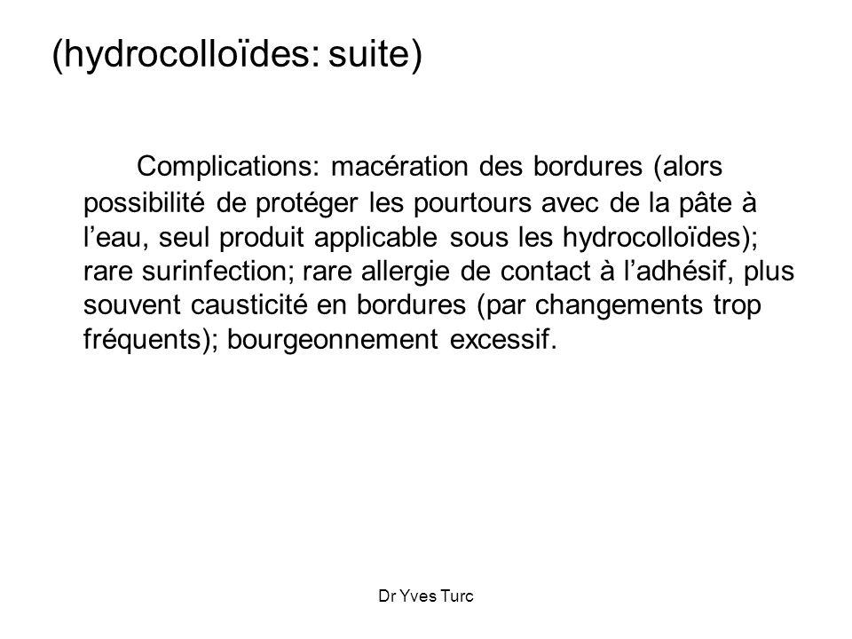 Dr Yves Turc (hydrocolloïdes: suite) Complications: macération des bordures (alors possibilité de protéger les pourtours avec de la pâte à leau, seul