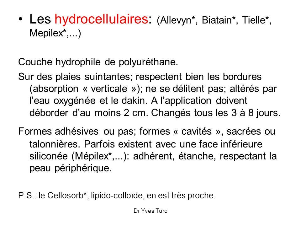 Dr Yves Turc Les hydrocellulaires: (Allevyn*, Biatain*, Tielle*, Mepilex*,...) Couche hydrophile de polyuréthane. Sur des plaies suintantes; respecten