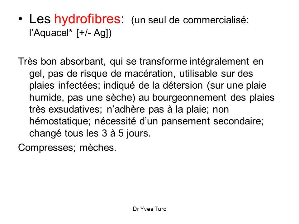 Dr Yves Turc Les hydrofibres: (un seul de commercialisé: lAquacel* [+/- Ag]) Très bon absorbant, qui se transforme intégralement en gel, pas de risque