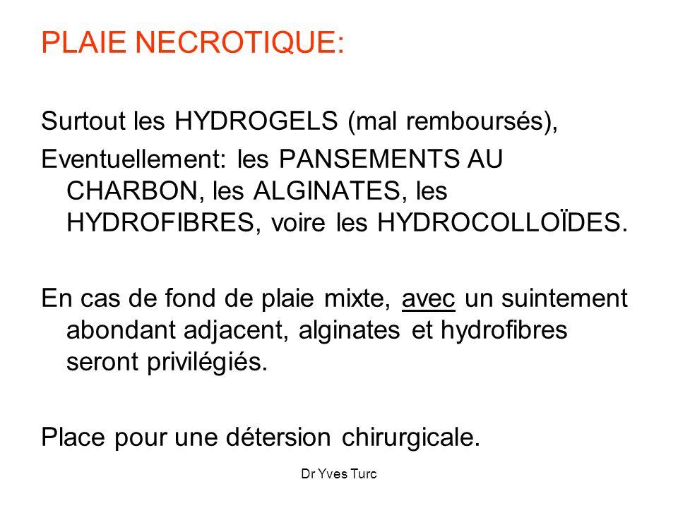 Dr Yves Turc PLAIE NECROTIQUE: Surtout les HYDROGELS (mal remboursés), Eventuellement: les PANSEMENTS AU CHARBON, les ALGINATES, les HYDROFIBRES, voir