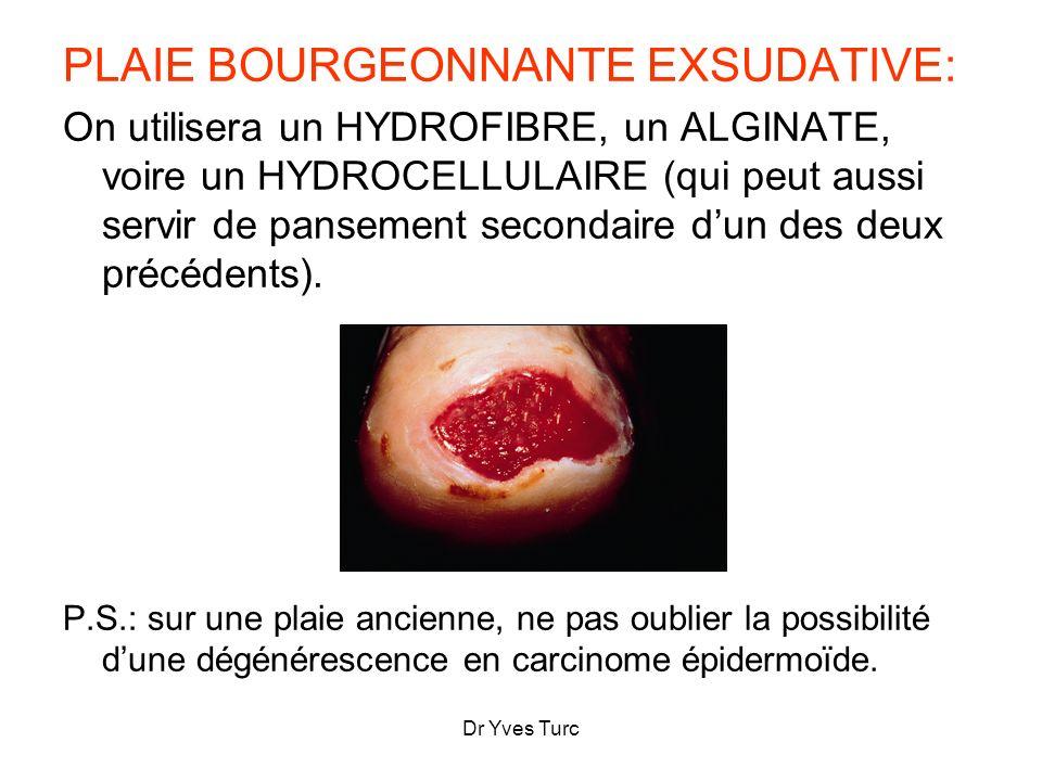 PLAIE BOURGEONNANTE EXSUDATIVE: On utilisera un HYDROFIBRE, un ALGINATE, voire un HYDROCELLULAIRE (qui peut aussi servir de pansement secondaire dun d