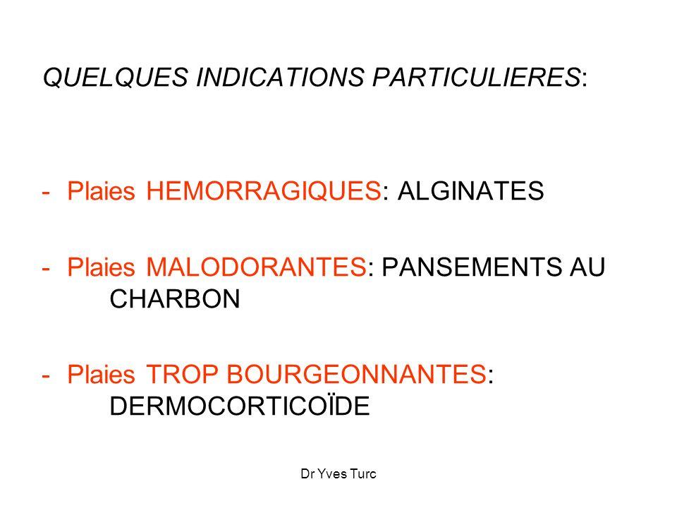 Dr Yves Turc QUELQUES INDICATIONS PARTICULIERES: -Plaies HEMORRAGIQUES: ALGINATES -Plaies MALODORANTES: PANSEMENTS AU CHARBON -Plaies TROP BOURGEONNAN