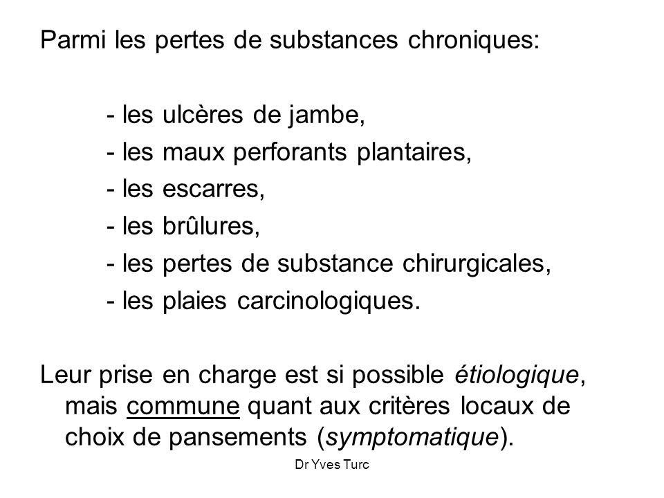 Dr Yves Turc Parmi les pertes de substances chroniques: - les ulcères de jambe, - les maux perforants plantaires, - les escarres, - les brûlures, - le