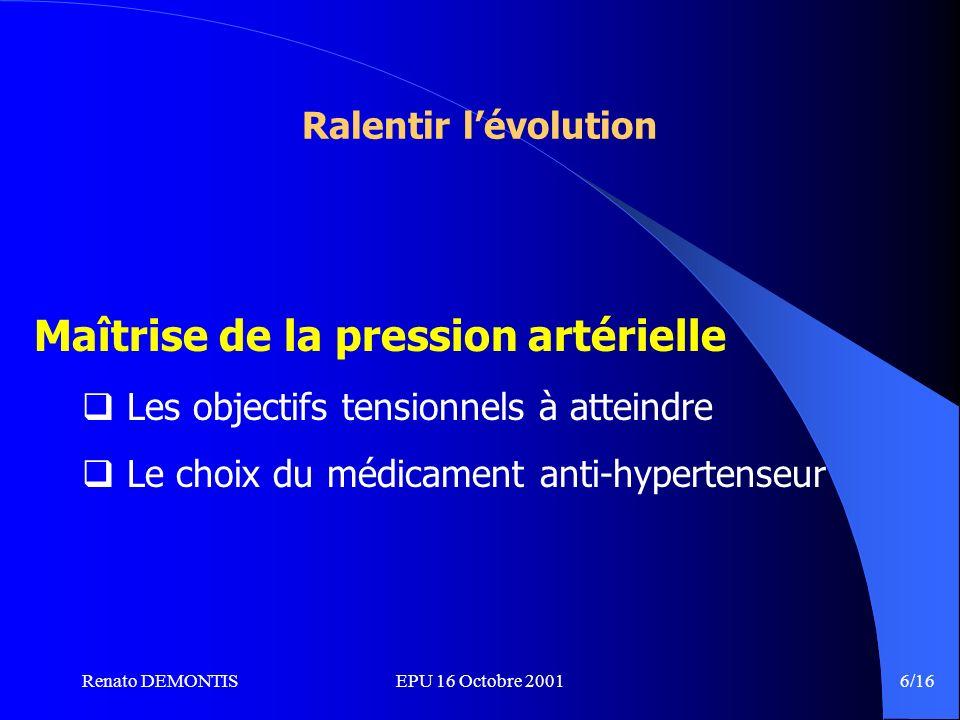 Renato DEMONTISEPU 16 Octobre 2001 6/16 Ralentir lévolution Maîtrise de la pression artérielle Les objectifs tensionnels à atteindre Le choix du médicament anti-hypertenseur