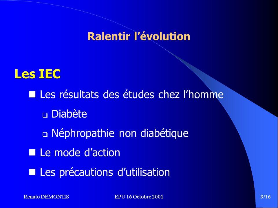 Renato DEMONTISEPU 16 Octobre 2001 9/16 Ralentir lévolution Les IEC Les résultats des études chez lhomme Diabète Néphropathie non diabétique Le mode daction Les précautions dutilisation