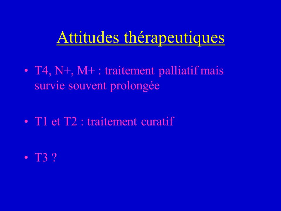 Attitudes thérapeutiques T4, N+, M+ : traitement palliatif mais survie souvent prolongée T1 et T2 : traitement curatif T3 ?