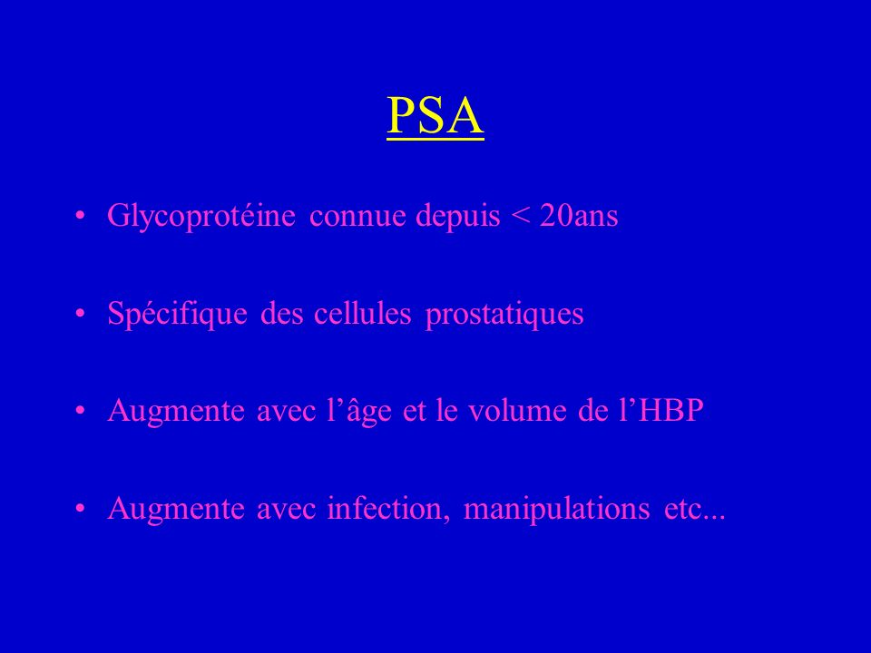 PSA Glycoprotéine connue depuis < 20ans Spécifique des cellules prostatiques Augmente avec lâge et le volume de lHBP Augmente avec infection, manipula