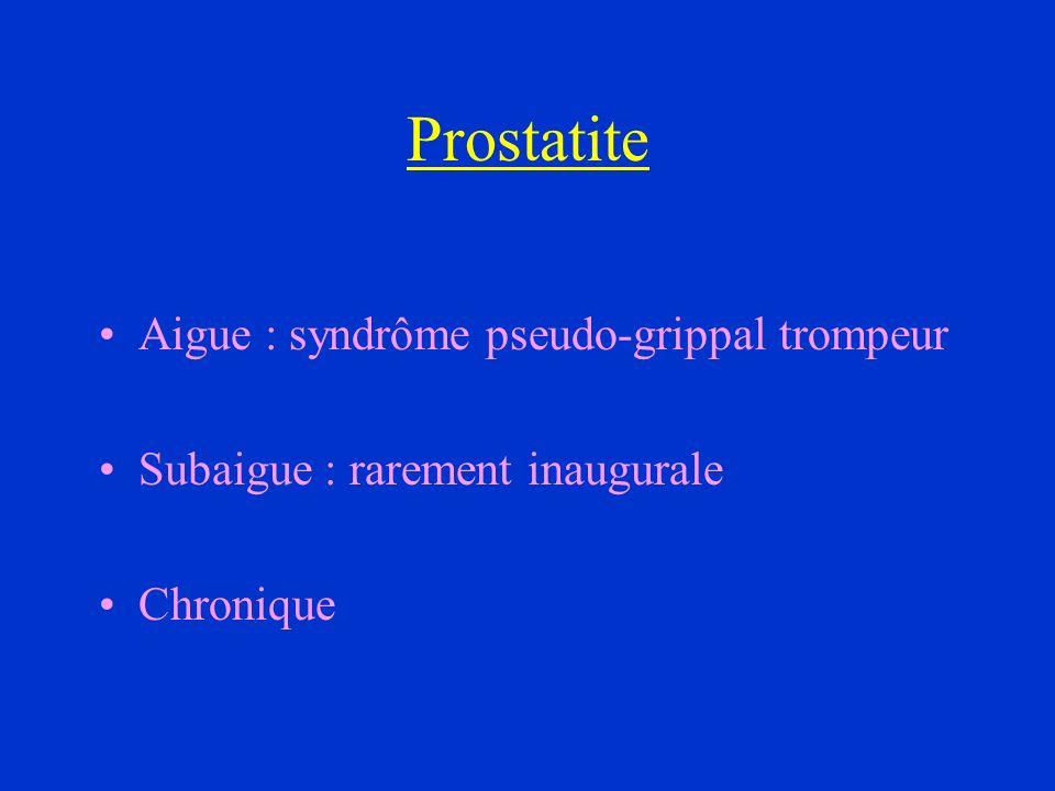 Prostatite Aigue : syndrôme pseudo-grippal trompeur Subaigue : rarement inaugurale Chronique