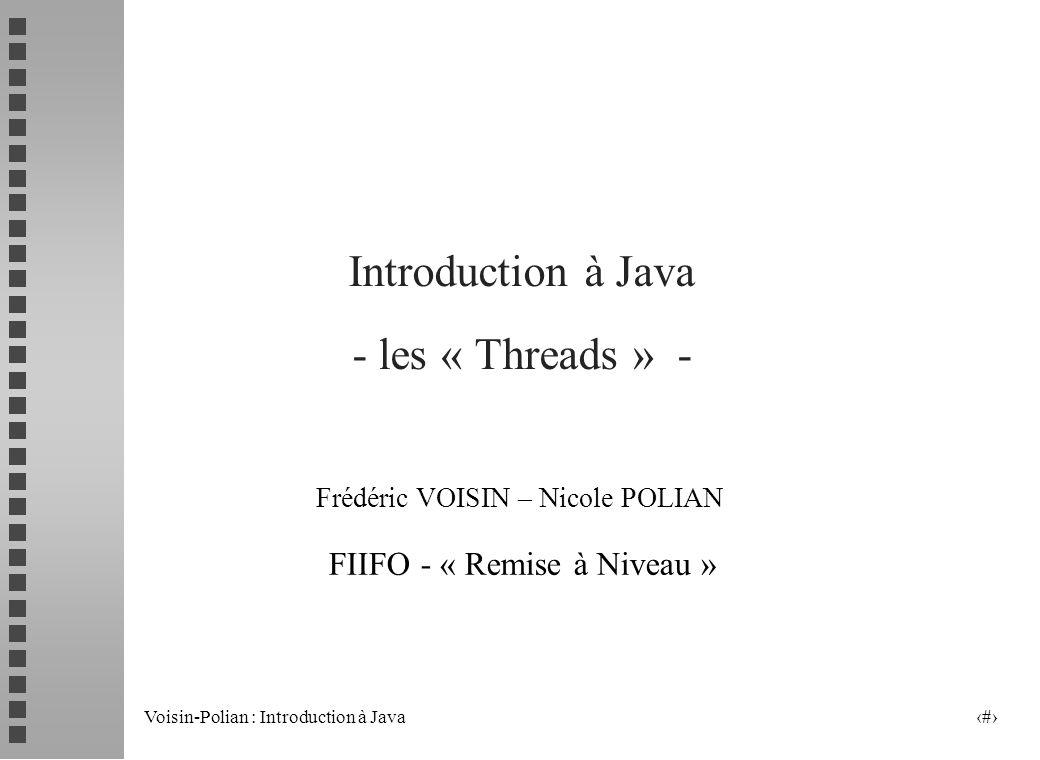 Voisin-Polian : Introduction à Java 11 Les principales méthodes liées aux threads statiques : currentThread() activeCount() // threads démarrés et pas encore morts enumerate() // permet de les copier dans un tableau // Thread[] th=new Thread[nb];nb=Thread.enumerate(th); yield() // rend la main volontairement pour un autre thread sleep() // ne relâche pas les moniteurs (cf.