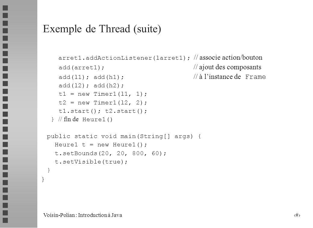 Voisin-Polian : Introduction à Java 12 Exemple de Thread public class Heure1 extends Frame { // utilisation de AWT !! Label l1, l2, h1, h2; Button arr