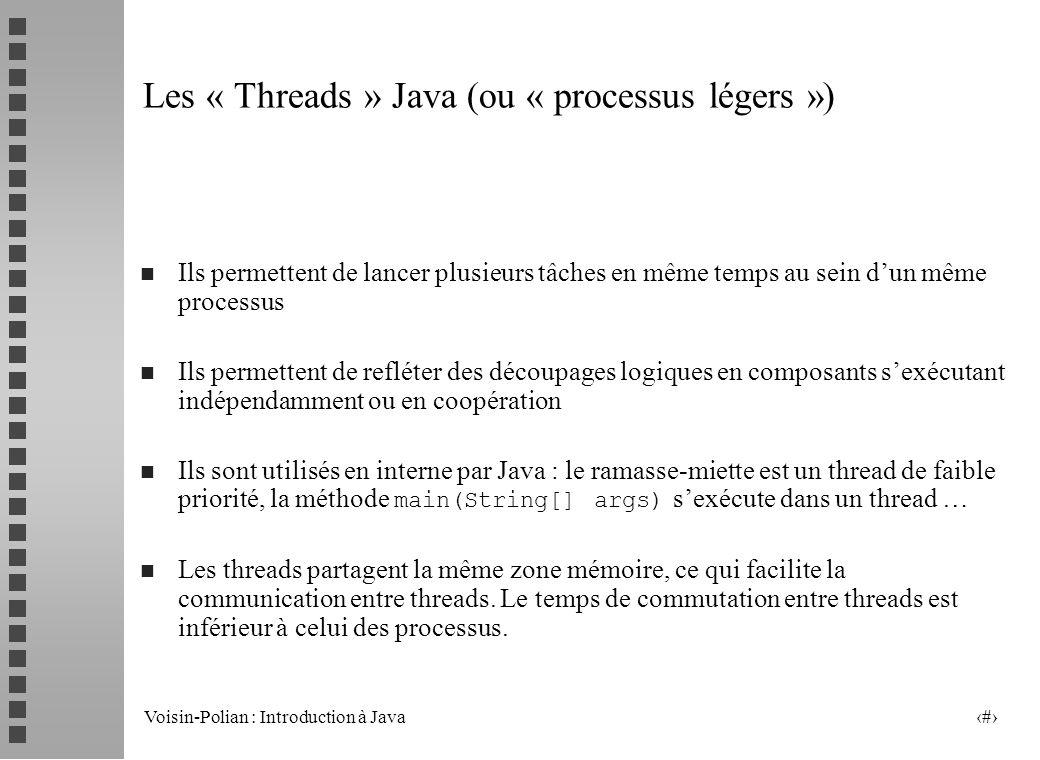 Voisin-Polian : Introduction à Java 2 Les « Threads » Java (ou « processus légers ») n Ils permettent de lancer plusieurs tâches en même temps au sein dun même processus n Ils permettent de refléter des découpages logiques en composants sexécutant indépendamment ou en coopération Ils sont utilisés en interne par Java : le ramasse-miette est un thread de faible priorité, la méthode main(String[] args) sexécute dans un thread … n Les threads partagent la même zone mémoire, ce qui facilite la communication entre threads.
