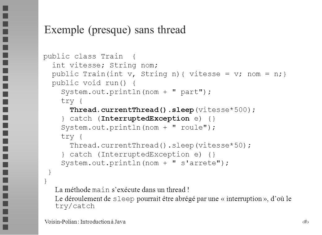 Voisin-Polian : Introduction à Java 3 Exemple (presque) sans thread public class Train { int vitesse; String nom; public Train(int v, String n){ vitesse = v; nom = n;} public void run() { System.out.println(nom + part ); try { Thread.currentThread().sleep(vitesse*500); } catch (InterruptedException e) {} System.out.println(nom + roule ); try { Thread.currentThread().sleep(vitesse*50); } catch (InterruptedException e) {} System.out.println(nom + s arrete ); } La méthode main sexécute dans un thread .