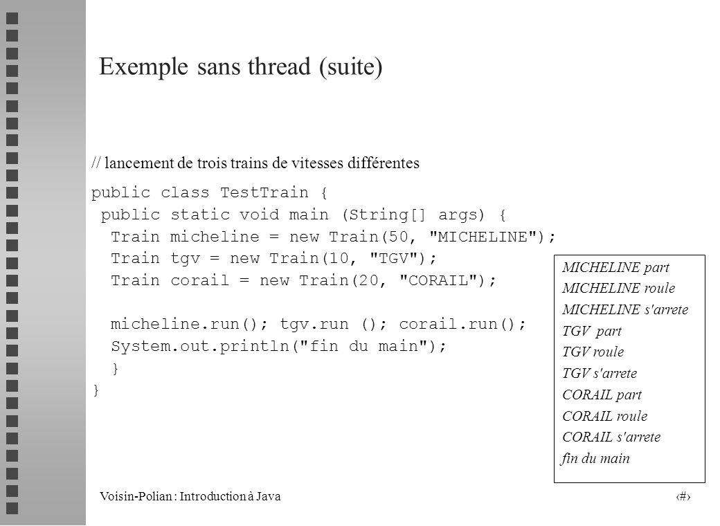 Voisin-Polian : Introduction à Java 14 Exemple de Thread (suite) public class Timer1 extends Thread { Label l; int type; Date maDate; SimpleDateFormat mF = new SimpleDateFormat( dd-MMM-yyyy HH:mm:ss ); public Timer1(Label l, int t) { this.l = l; type = t; } public void run() { while (true) { try { sleep (2000); } catch(InterruptedException e) {} maDate = new Date(); if (type == 1) { mF.setTimeZone(TimeZone.getTimeZone( America/Montreal )); L.setText(mF.format(maDate)); } else { mF.setTimeZone(TimeZone.getTimeZone( Europe/Paris )); L.setText(mF.format(maDate)); }