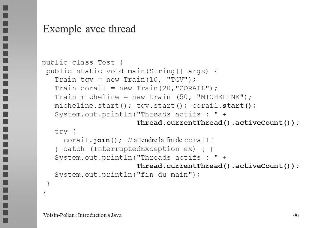 Voisin-Polian : Introduction à Java 5 Exemple avec thread public class Test { public static void main(String[] args) { Train tgv = new Train(10, TGV ); Train corail = new Train(20, CORAIL ); Train micheline = new train (50, MICHELINE ); micheline.start(); tgv.start(); corail.start(); System.out.println( Threads actifs : + Thread.currentThread().activeCount()); try { corail.join(); // attendre la fin de corail .