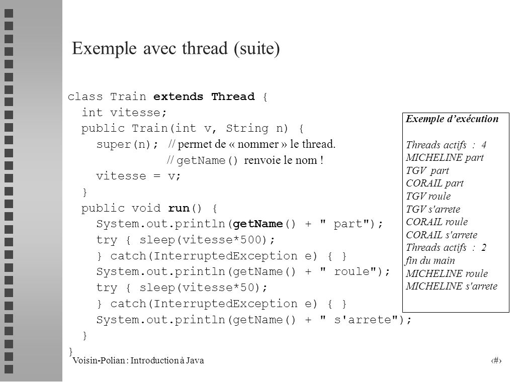 Voisin-Polian : Introduction à Java 26 Un Exemple (suite) public void run() { Date maDate; SimpleDateFormat mF=new SimpleDateFormat( dd-MMM-yyyyHH:mm:ss ); while (marche) { try { sleep (2000); } catch (InterruptedException ex) {} if (.