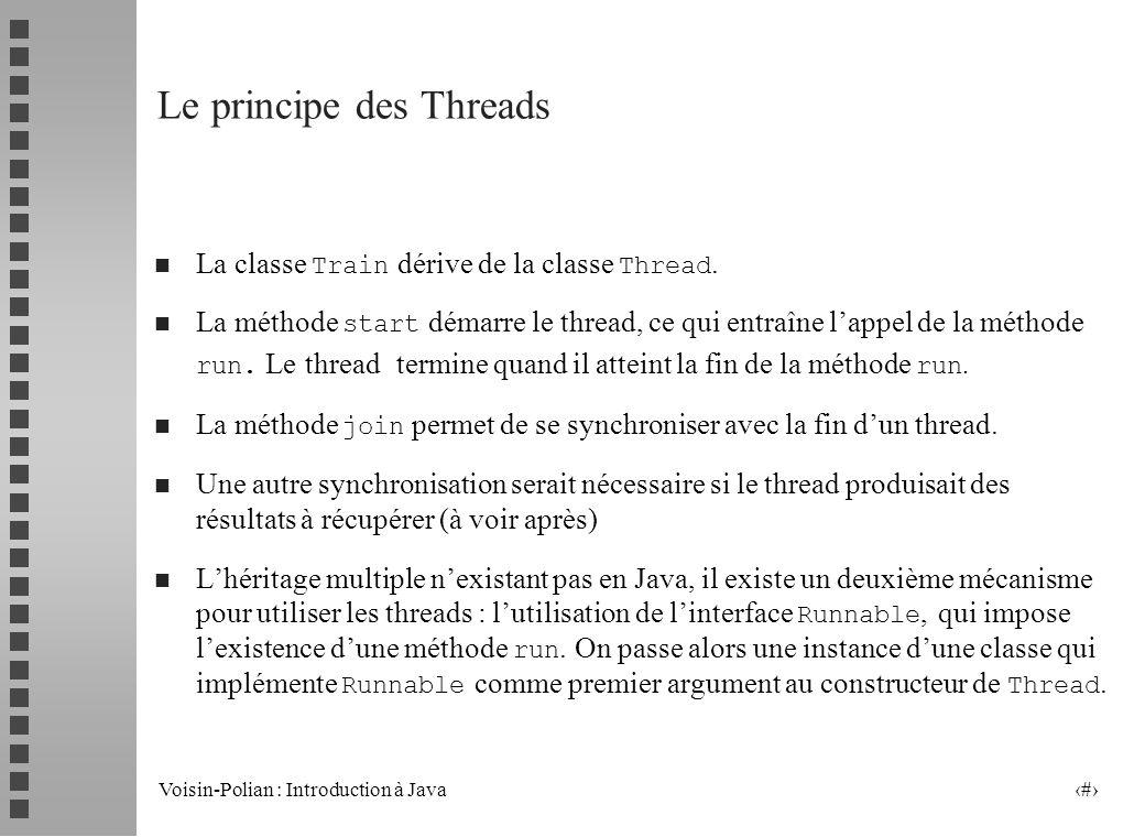 Voisin-Polian : Introduction à Java 17 Arrêter un Thread public class TestArret { public static void main(String[] args) { tt = new Train(); tt.start(); try { Thread.currentThread().sleep(2000); tt.stoppe(); tt.join(); } catch (InterruptedException ex) {} System.out.println( fin du main ); } class Train extends Thread { private boolean arrete = false; public void run() { while (.