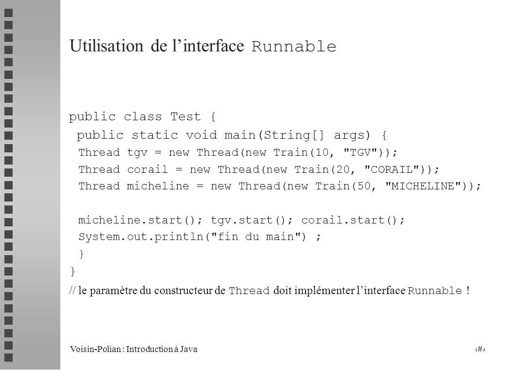 Voisin-Polian : Introduction à Java 8 Utilisation de linterface Runnable public class Test { public static void main(String[] args) { Thread tgv = new Thread(new Train(10, TGV )); Thread corail = new Thread(new Train(20, CORAIL )); Thread micheline = new Thread(new Train(50, MICHELINE )); micheline.start(); tgv.start(); corail.start(); System.out.println( fin du main ) ; } // le paramètre du constructeur de Thread doit implémenter linterface Runnable !