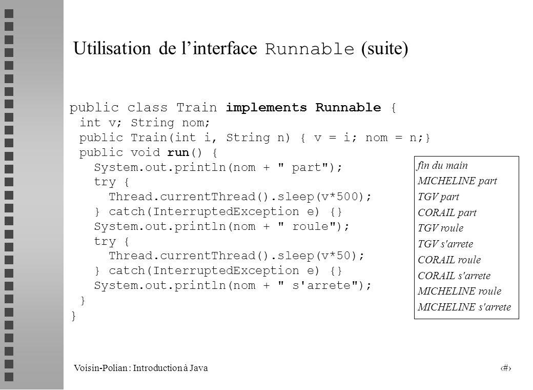 Voisin-Polian : Introduction à Java 9 Utilisation de linterface Runnable (suite) public class Train implements Runnable { int v; String nom; public Train(int i, String n) { v = i; nom = n;} public void run() { System.out.println(nom + part ); try { Thread.currentThread().sleep(v*500); } catch(InterruptedException e) {} System.out.println(nom + roule ); try { Thread.currentThread().sleep(v*50); } catch(InterruptedException e) {} System.out.println(nom + s arrete ); } fin du main MICHELINE part TGV part CORAIL part TGV roule TGV s arrete CORAIL roule CORAIL s arrete MICHELINE roule MICHELINE s arrete