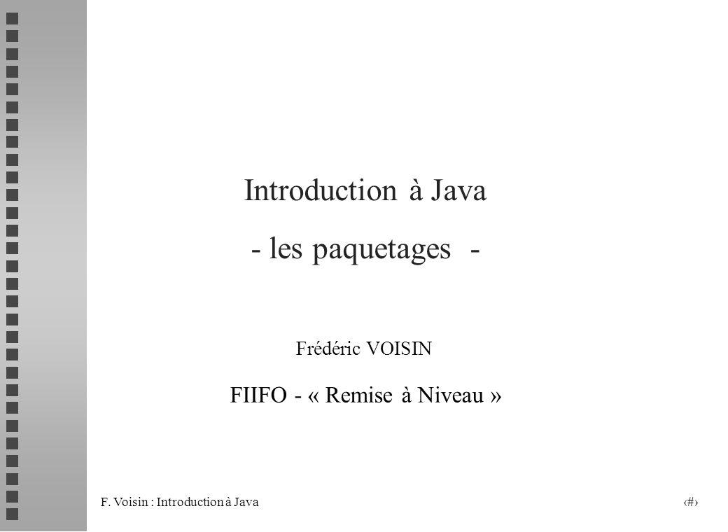 F.Voisin : Introduction à Java 2 Les paquetages n Les équivalents Java des « librairies », i.e.