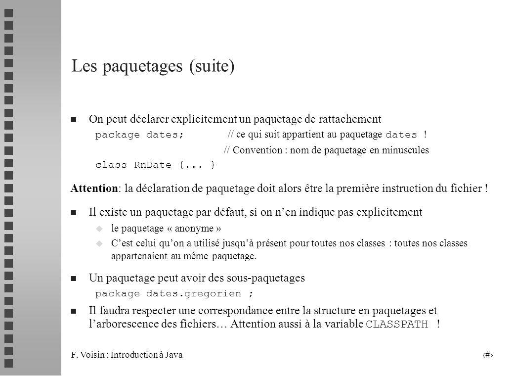 F. Voisin : Introduction à Java 3 Les paquetages (suite) n On peut déclarer explicitement un paquetage de rattachement package dates; // ce qui suit a