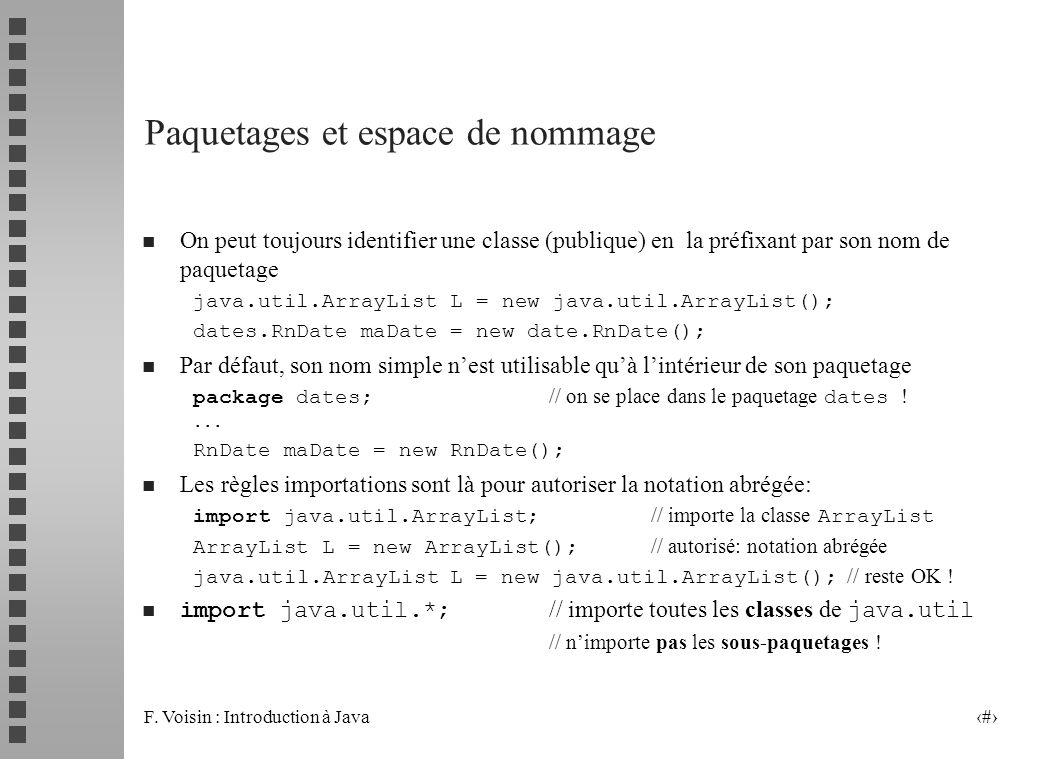 F. Voisin : Introduction à Java 4 Paquetages et espace de nommage n On peut toujours identifier une classe (publique) en la préfixant par son nom de p