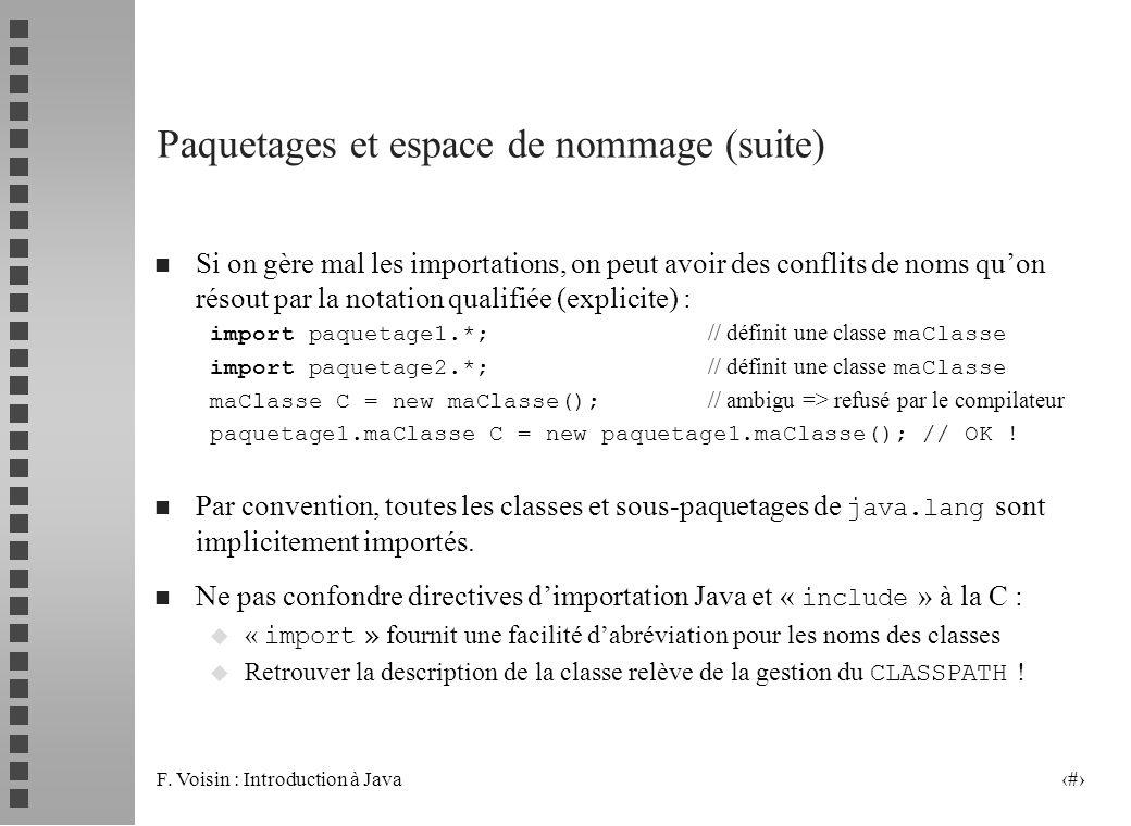 F. Voisin : Introduction à Java 5 Paquetages et espace de nommage (suite) n Si on gère mal les importations, on peut avoir des conflits de noms quon r