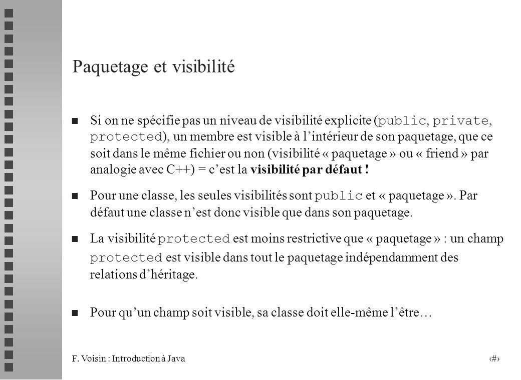 F. Voisin : Introduction à Java 6 Paquetage et visibilité Si on ne spécifie pas un niveau de visibilité explicite ( public, private, protected ), un m