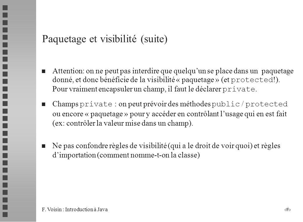 F. Voisin : Introduction à Java 7 Paquetage et visibilité (suite) Attention: on ne peut pas interdire que quelquun se place dans un paquetage donné, e