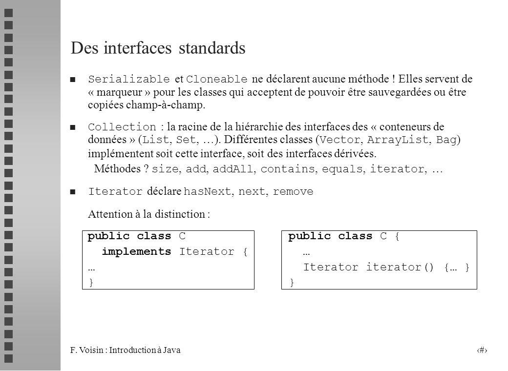 F. Voisin : Introduction à Java 11 Des interfaces standards Serializable et Cloneable ne déclarent aucune méthode ! Elles servent de « marqueur » pour