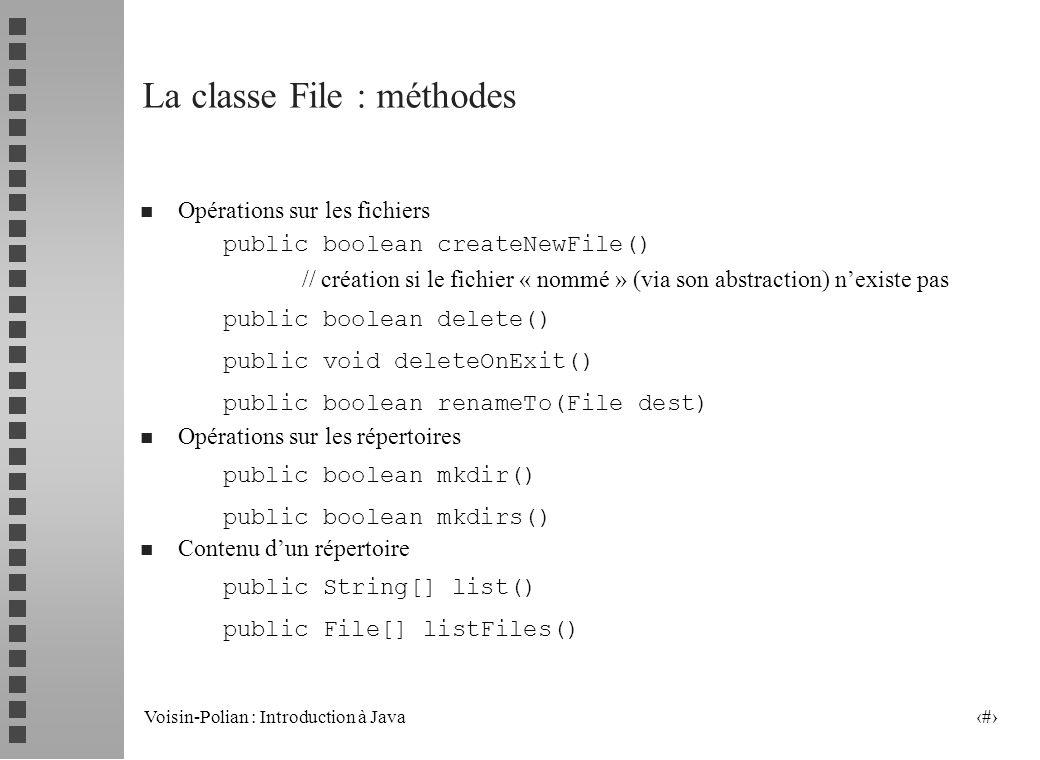 Voisin-Polian : Introduction à Java 14 La classe File : méthodes Les « attributs » du fichier public boolean canRead() public boolean canWrite() public boolean exists() public boolean isDirectory() public boolean isFile() public long lastModified() public long length()
