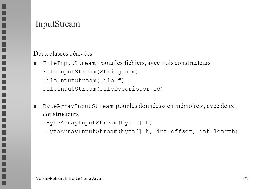 Voisin-Polian : Introduction à Java 18 La classe (abstraite) InputStream Principales méthodes : abstract int read() // lecture dun octet (doit être redéfinie) int read(byte[] b) int read(byte[] b, int off, int len) lecture dun tableau doctets, retourne le nombre lu, -1 en cas de fin de flot void close() int available() // retourne le nombre doctets pouvant être lus long skip (long n) consomme n octets du flot, retourne le nombre doctets consommés