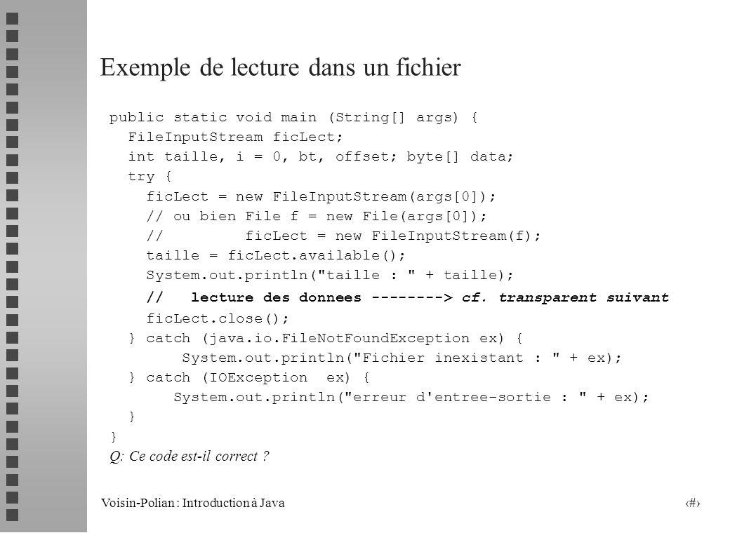 Voisin-Polian : Introduction à Java 19 InputStream Deux classes dérivées FileInputStream, pour les fichiers, avec trois constructeurs FileInputStream(String nom) FileInputStream(File f) FileInputStream(FileDescriptor fd) ByteArrayInputStream pour les données « en mémoire », avec deux constructeurs ByteArrayInputStream(byte[] b) ByteArrayInputStream(byte[] b, int offset, int length)