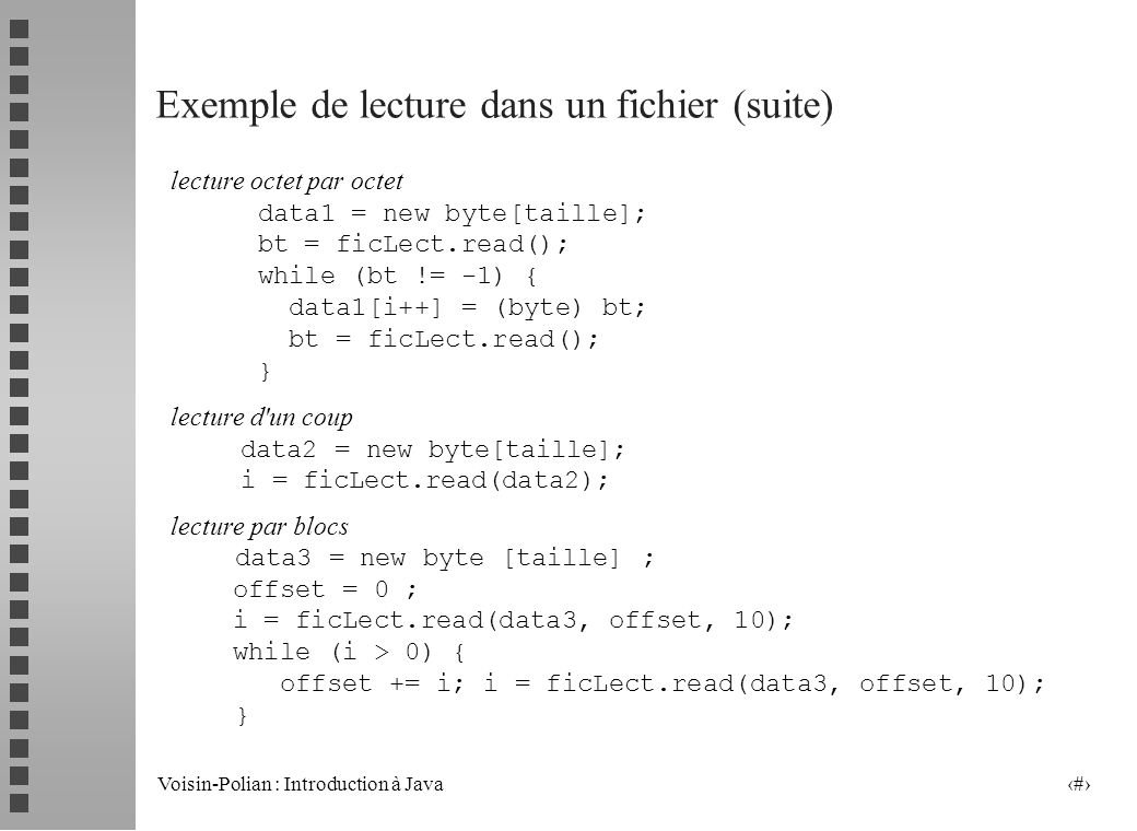 Voisin-Polian : Introduction à Java 20 Exemple de lecture dans un fichier public static void main (String[] args) { FileInputStream ficLect; int taille, i = 0, bt, offset; byte[] data; try { ficLect = new FileInputStream(args[0]); // ou bien File f = new File(args[0]); // ficLect = new FileInputStream(f); taille = ficLect.available(); System.out.println( taille : + taille); // lecture des donnees --------> cf.