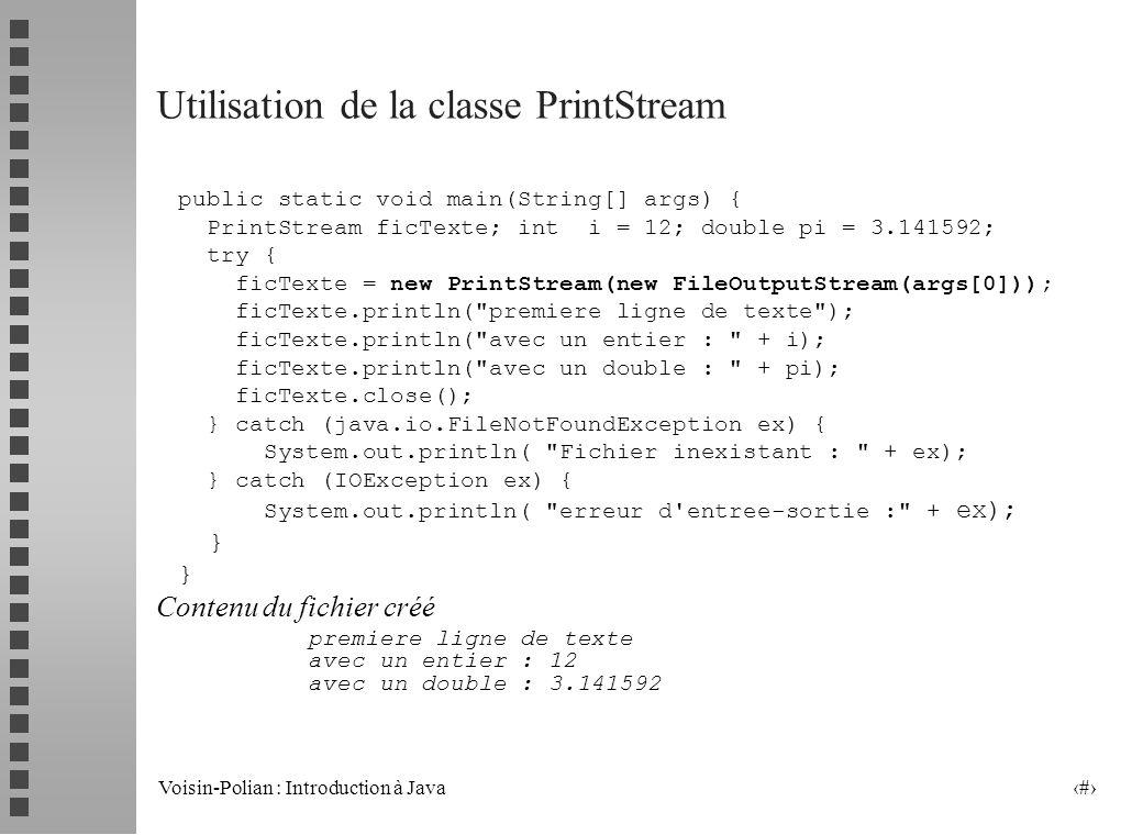 Voisin-Polian : Introduction à Java 29 La classe PrintStream Dérivée de la classe FilterOutputStream, la classe PrintStream permet les sorties « formatées » sur un flot de sortie un constructeur PrintStream ( OutputStream os) quelques méthodes void print ( int ) void println ( int ) void print ( String ) void println ( String ).........