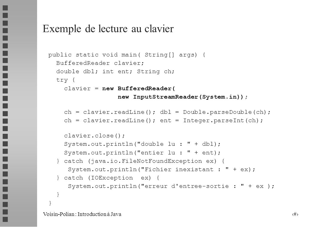 Voisin-Polian : Introduction à Java 33 Ecriture dans un fichier texte public class PrintW { public static void main(String[] args) throws IOException { // avec PrintWriter bufferisé et vidage de buffer : PrintWriter pt = new PrintWriter( new BufferedWriter( new FileWriter( toto.txt )), true); pt.println( j ecris dans toto.txt le + 12 + septembre ); // avec PrintStream bufferisé PrintStream pt2 = new PrintStream ( new BufferedOutputStream ( new FileOutputStream( tata.txt ))); pt2.println( j ecris dans tata.txt le + 12 + septembre ); pt2.flush(); // necessaire ou pt2.close ( ) }