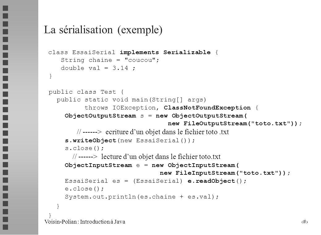Voisin-Polian : Introduction à Java 36 La sérialisation (suite) La classe ObjectOutputStream permet décrire des objets sérialisables dans un flot binaire avec la méthode writeObject La classe ObjectInputStream permet de lire des objets sérialisables dans un flot binaire avec la méthode readObject n Les objets composés de types primitifs ou dobjets sérialisables sont sérialisables.