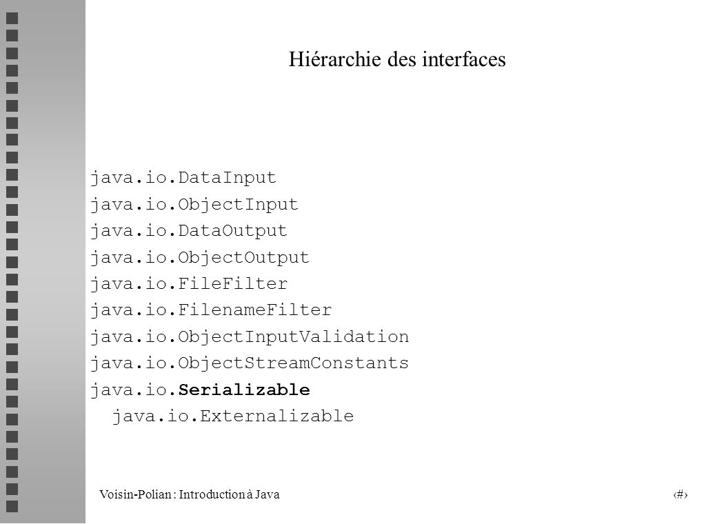 Voisin-Polian : Introduction à Java 3 java.io.Reader java.io.BufferedReader java.io.LineNumberReader java.io.CharArrayReader java.io.FilterReader java.io.PushbackReader java.io.InputStreamReader java.io.FileReader java.io.PipedReader java.io.StringReader java.io.Writer java.io.BufferedWriter java.io.CharArrayWriter java.io.FilterWriter java.io.OutputStreamWriter java.io.FileWriter java.io.PipedWriter java.io.PrintWriter java.io.StringWriter java.security.Permission java.io.FilePermission N apparaît pas ici notamment la hiérarchie liée aux exceptions !