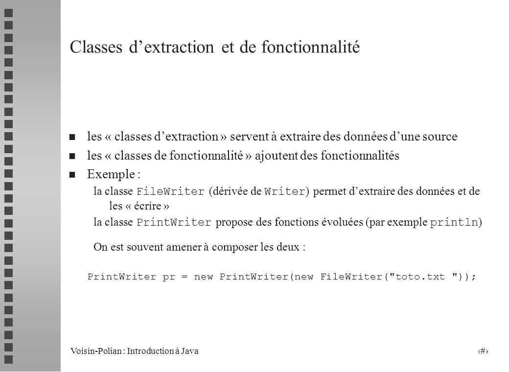 Voisin-Polian : Introduction à Java 17 La classe File : exemple public static void main (String[] args) throws IOException { File r, f; int i; String [] dir; r = new File( Exemple ); if (r.isDirectory()) { dir = r.list( ) ; // affichage du contenu de REP for(i=0; i < dir.length; i++) System.out.println(dir[i]); f = new File( Exemple/ + toto.txt ) ; // ou bien : f = new File( Exemple , toto.txt ); if (f.exists()) { System.out.println( toto.txt existe, sa taille est + f.length()) ; File nf = new File( Exemple/ , titi.txt ); f.renameTo(nf); // renommage de toto.txt } else System.out.println( toto.txt n existe pas ); dir = r.list(); for(i=0; i < dir.length; i++) System.out.println(dir[i]); }