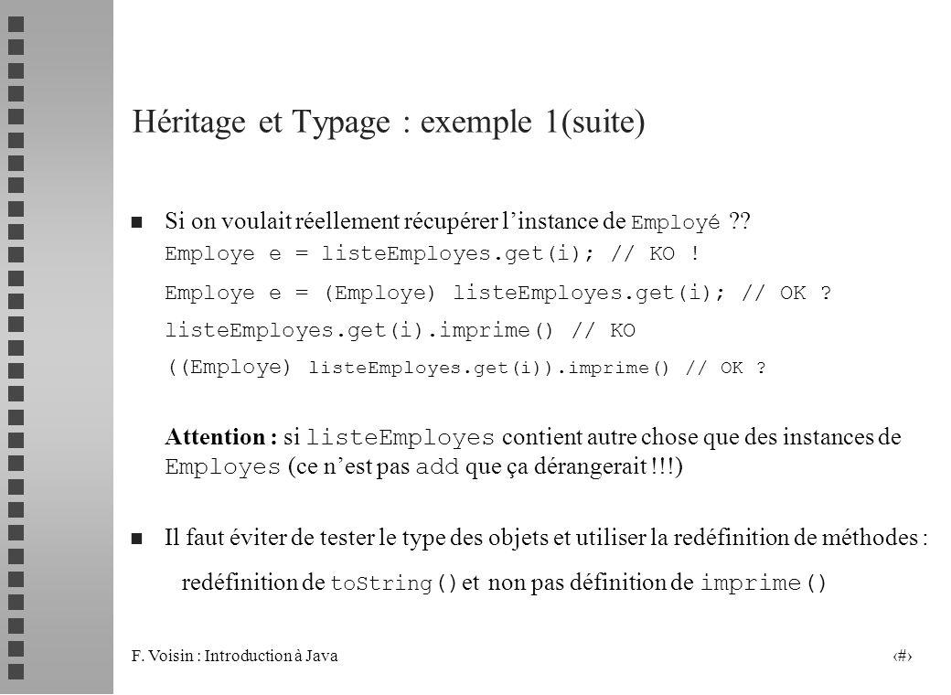 F. Voisin : Introduction à Java 13 Héritage et Typage : exemple 1(suite) Si on voulait réellement récupérer linstance de Employé ?? Employe e = listeE