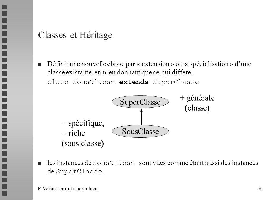 F. Voisin : Introduction à Java 2 Classes et Héritage n Définir une nouvelle classe par « extension » ou « spécialisation » dune classe existante, en