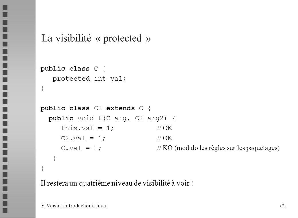 F. Voisin : Introduction à Java 28 La visibilité « protected » public class C { protected int val; } public class C2 extends C { public void f(C arg,