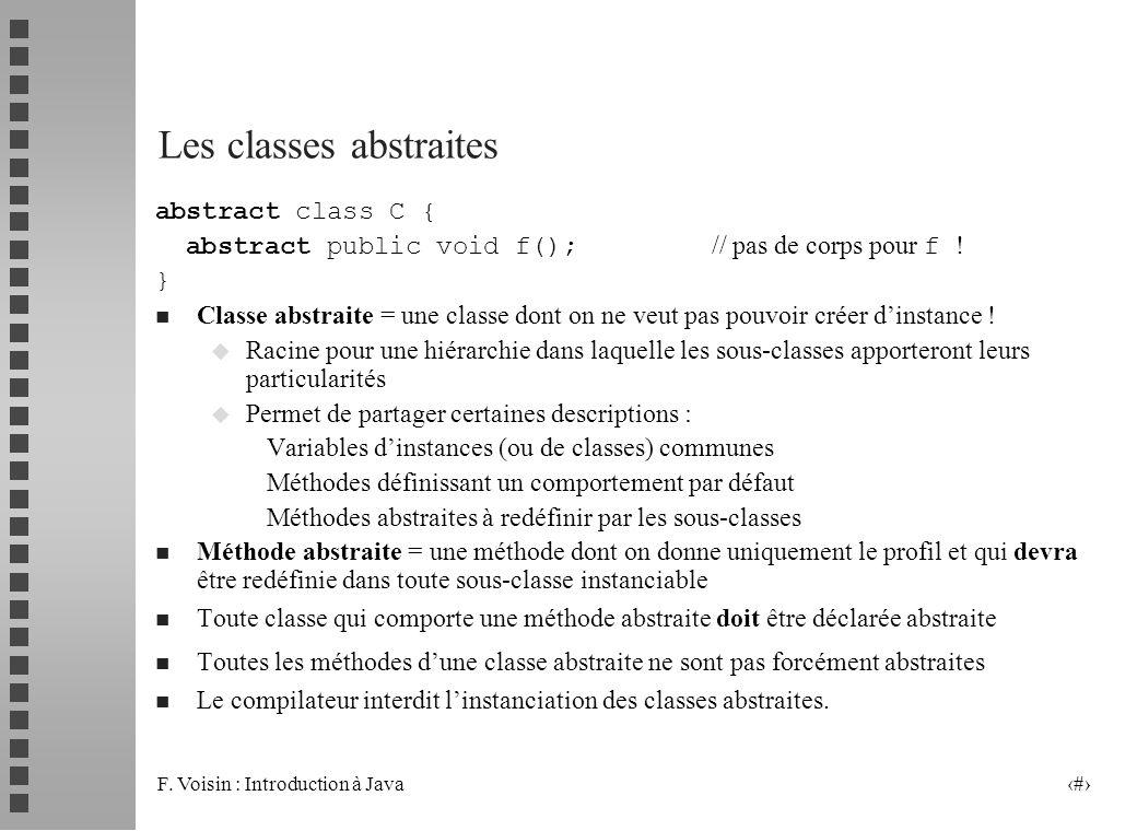 F. Voisin : Introduction à Java 29 Les classes abstraites abstract class C { abstract public void f(); // pas de corps pour f ! } n Classe abstraite =