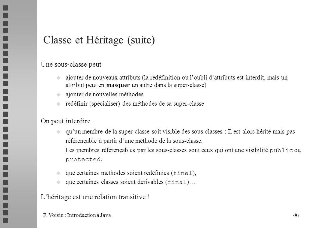 F. Voisin : Introduction à Java 3 Classe et Héritage (suite) Une sous-classe peut u ajouter de nouveaux attributs (la redéfinition ou loubli dattribut